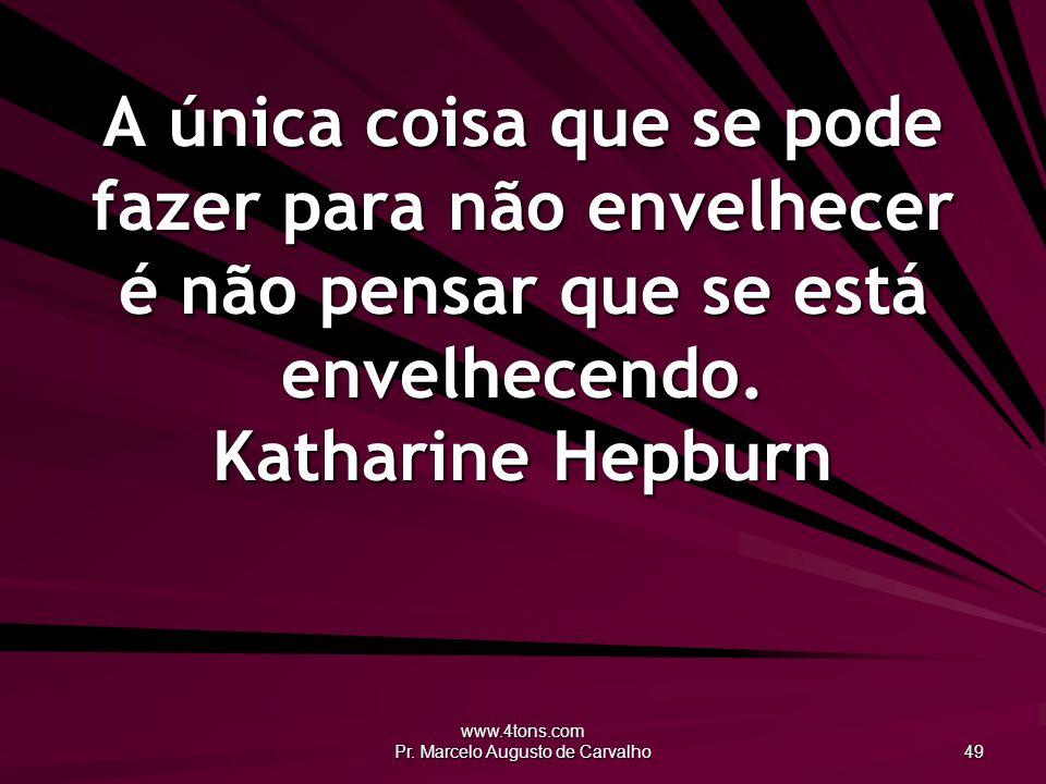 www.4tons.com Pr. Marcelo Augusto de Carvalho 49 A única coisa que se pode fazer para não envelhecer é não pensar que se está envelhecendo. Katharine