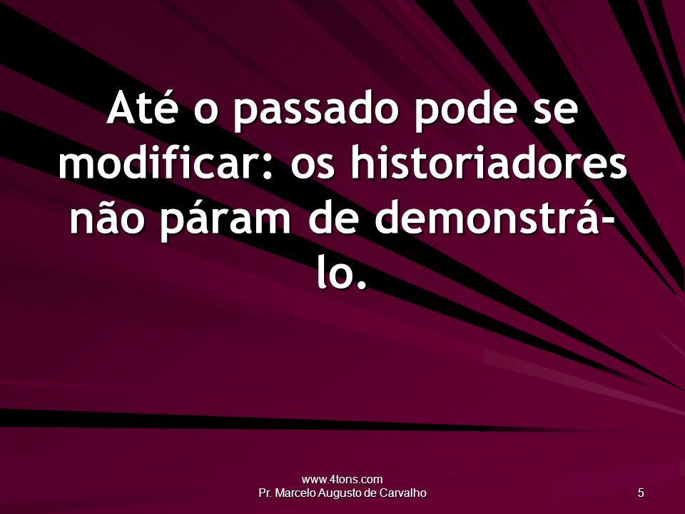 www.4tons.com Pr. Marcelo Augusto de Carvalho 5 Até o passado pode se modificar: os historiadores não páram de demonstrá- lo.