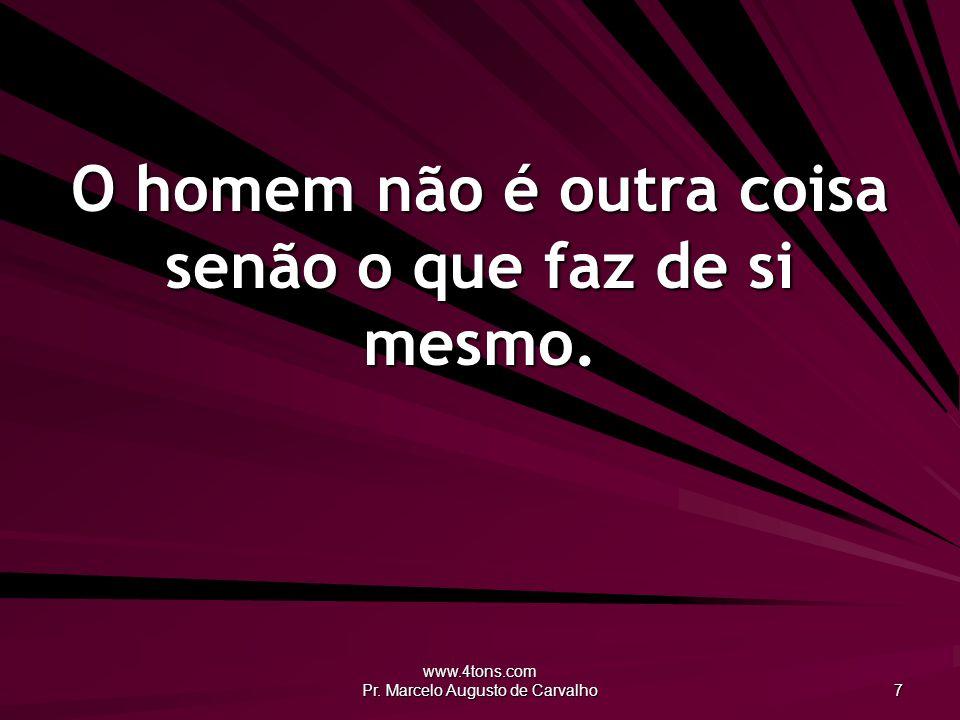 www.4tons.com Pr. Marcelo Augusto de Carvalho 7 O homem não é outra coisa senão o que faz de si mesmo.