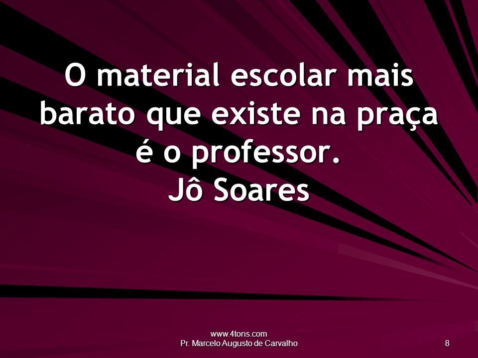 www.4tons.com Pr. Marcelo Augusto de Carvalho 8 O material escolar mais barato que existe na praça é o professor. Jô Soares