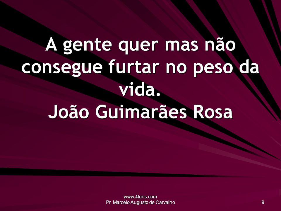 www.4tons.com Pr. Marcelo Augusto de Carvalho 9 A gente quer mas não consegue furtar no peso da vida. João Guimarães Rosa