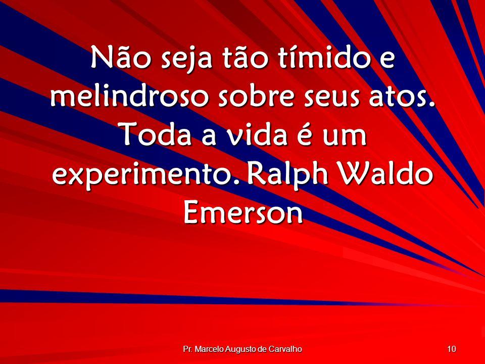 Pr. Marcelo Augusto de Carvalho 10 Não seja tão tímido e melindroso sobre seus atos. Toda a vida é um experimento.Ralph Waldo Emerson