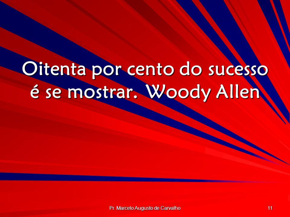 Pr. Marcelo Augusto de Carvalho 11 Oitenta por cento do sucesso é se mostrar.Woody Allen