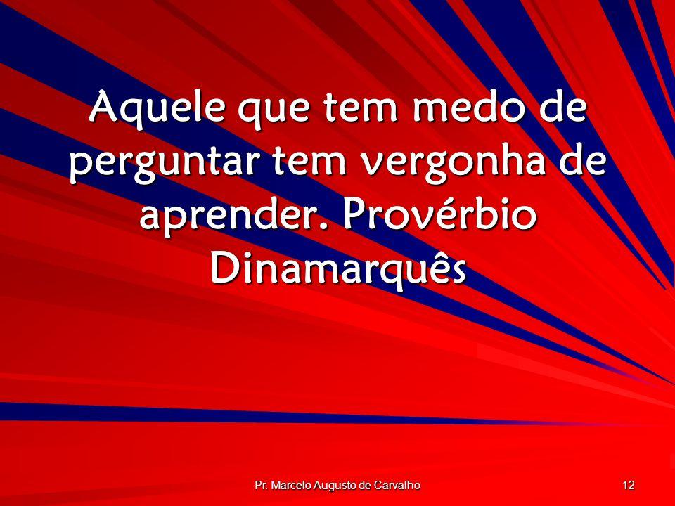 Pr. Marcelo Augusto de Carvalho 12 Aquele que tem medo de perguntar tem vergonha de aprender.Provérbio Dinamarquês