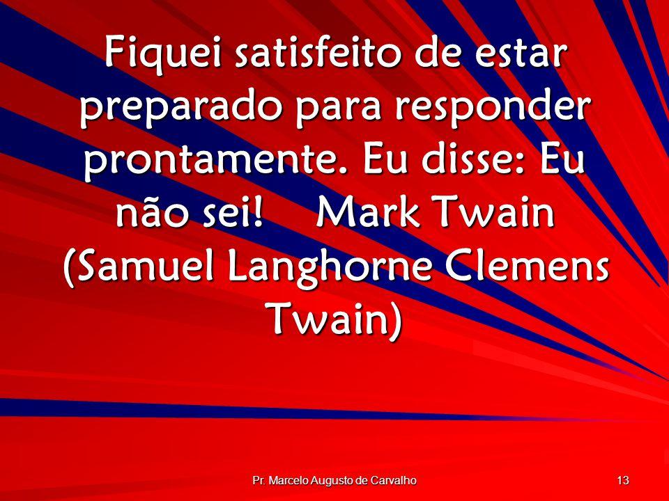 Pr. Marcelo Augusto de Carvalho 13 Fiquei satisfeito de estar preparado para responder prontamente. Eu disse: Eu não sei!Mark Twain (Samuel Langhorne