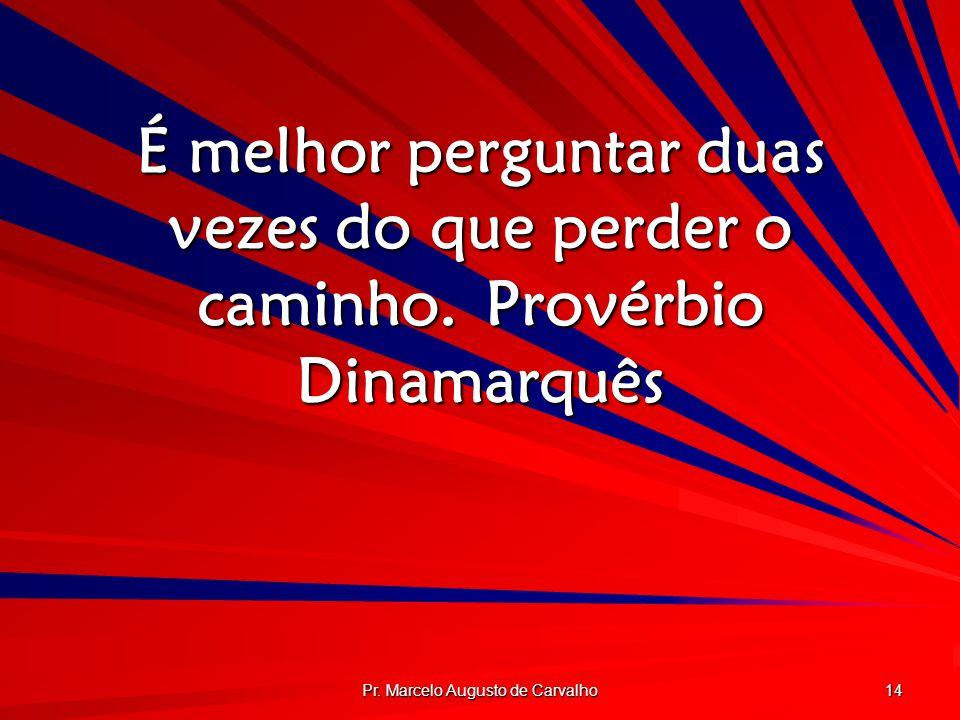 Pr. Marcelo Augusto de Carvalho 14 É melhor perguntar duas vezes do que perder o caminho.Provérbio Dinamarquês