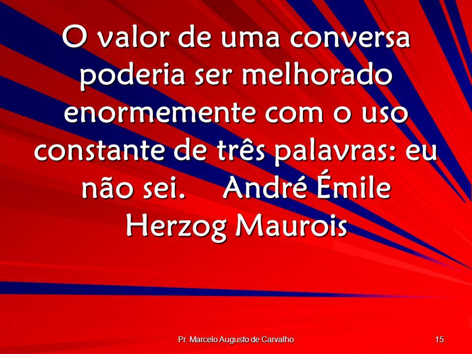 Pr. Marcelo Augusto de Carvalho 15 O valor de uma conversa poderia ser melhorado enormemente com o uso constante de três palavras: eu não sei.André Ém