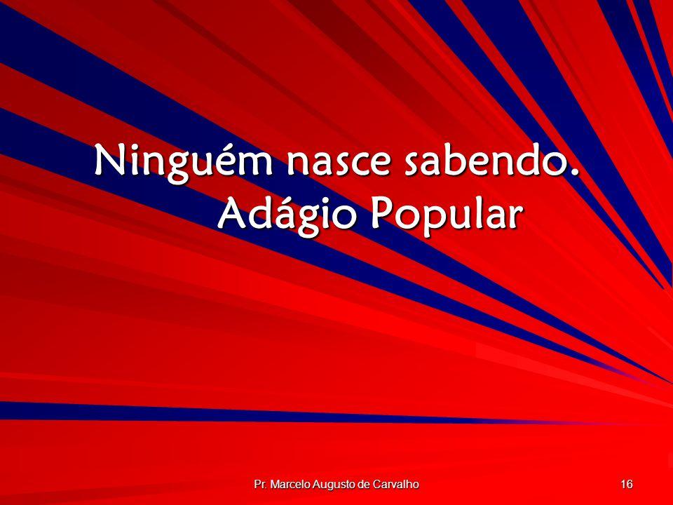 Pr. Marcelo Augusto de Carvalho 16 Ninguém nasce sabendo. Adágio Popular