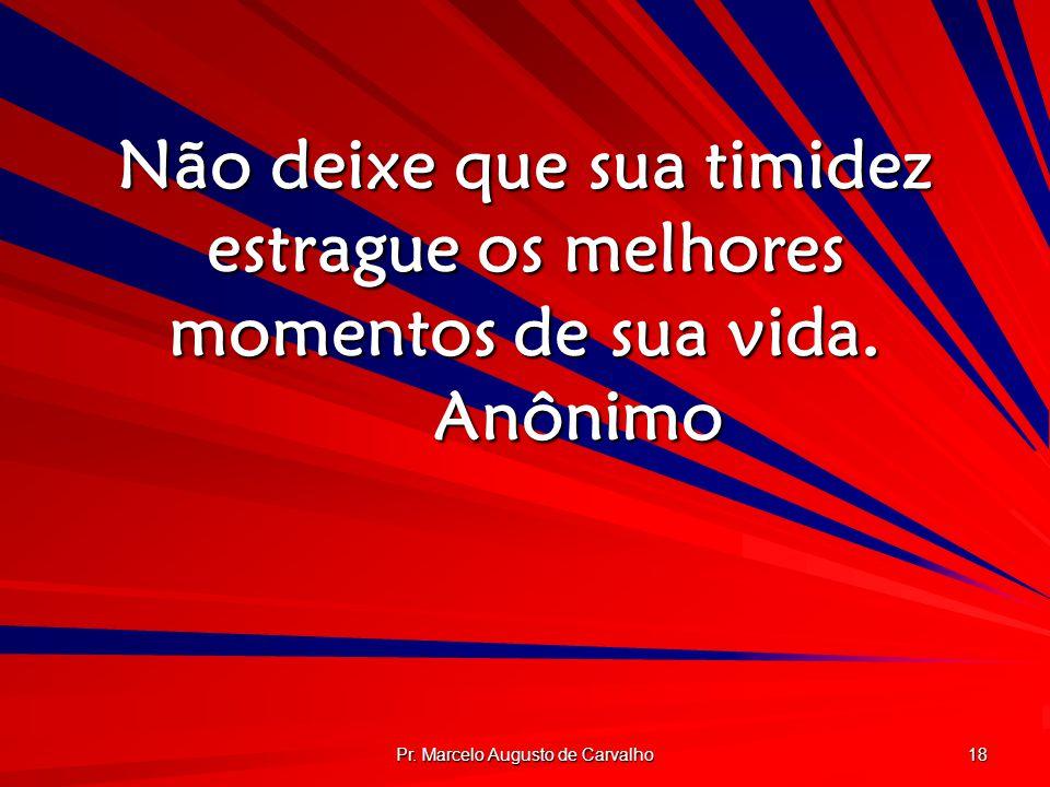 Pr. Marcelo Augusto de Carvalho 18 Não deixe que sua timidez estrague os melhores momentos de sua vida. Anônimo