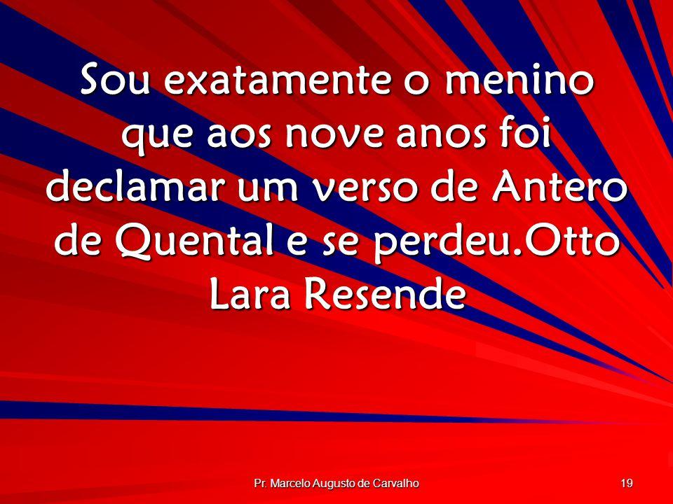 Pr. Marcelo Augusto de Carvalho 19 Sou exatamente o menino que aos nove anos foi declamar um verso de Antero de Quental e se perdeu.Otto Lara Resende