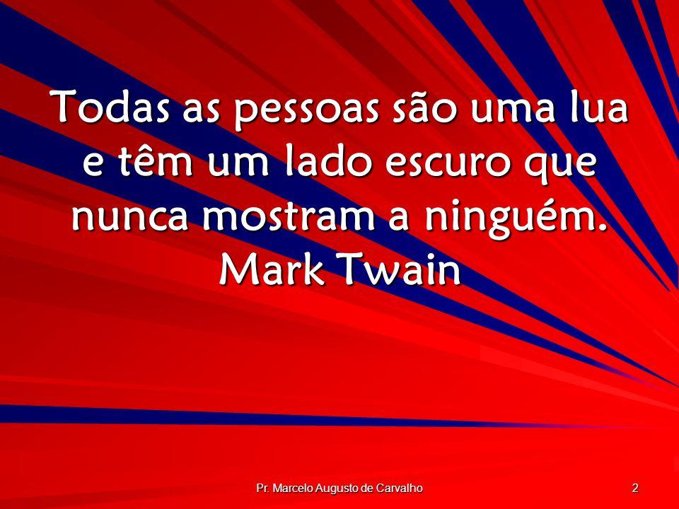 Pr. Marcelo Augusto de Carvalho 2 Todas as pessoas são uma lua e têm um lado escuro que nunca mostram a ninguém. Mark Twain