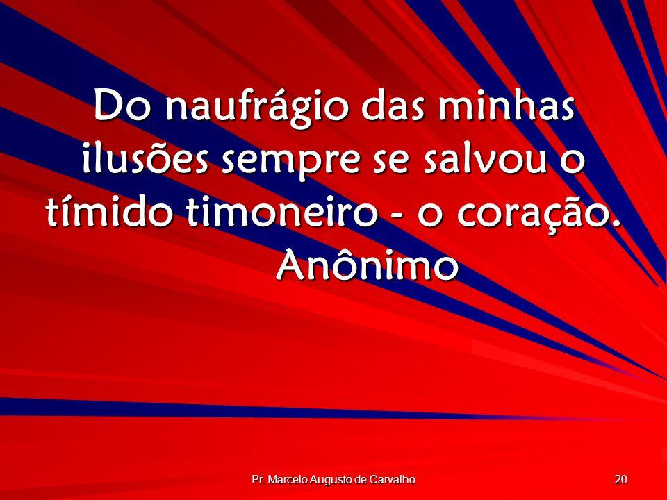 Pr. Marcelo Augusto de Carvalho 20 Do naufrágio das minhas ilusões sempre se salvou o tímido timoneiro - o coração. Anônimo