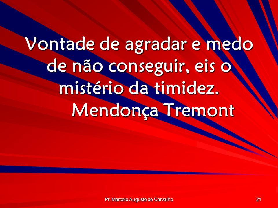 Pr. Marcelo Augusto de Carvalho 21 Vontade de agradar e medo de não conseguir, eis o mistério da timidez. Mendonça Tremont