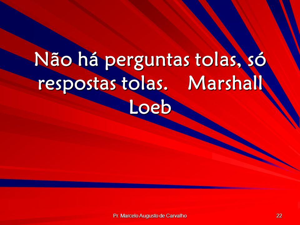 Pr. Marcelo Augusto de Carvalho 22 Não há perguntas tolas, só respostas tolas.Marshall Loeb