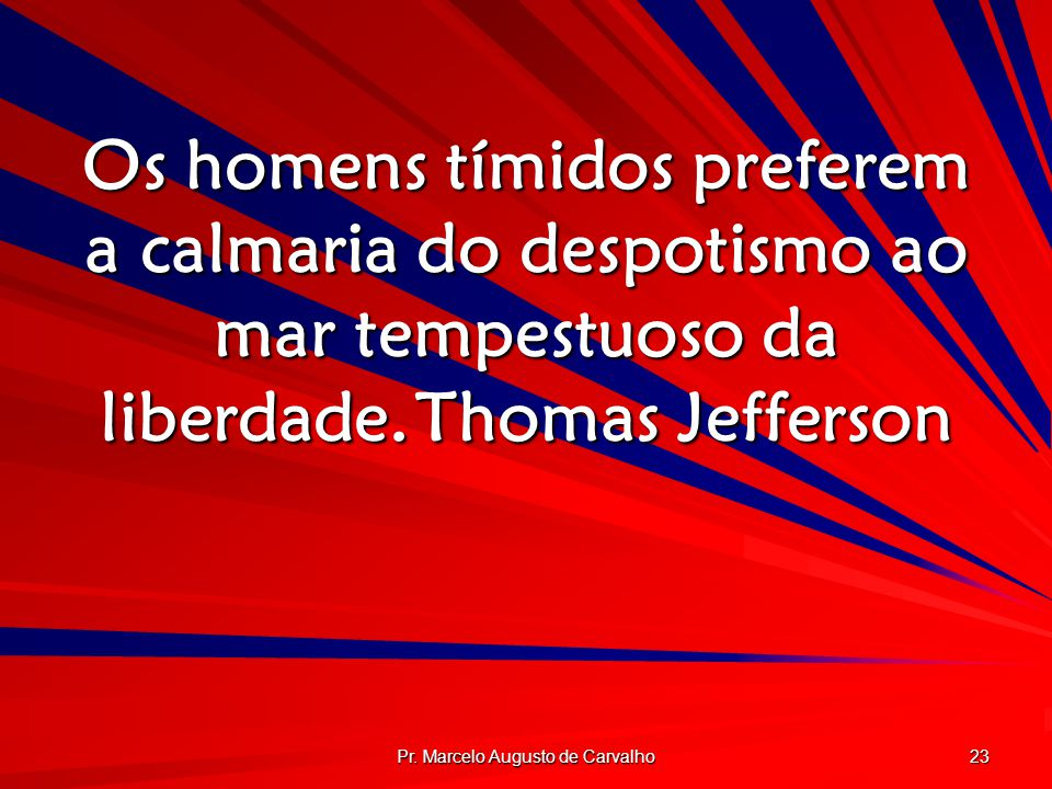 Pr. Marcelo Augusto de Carvalho 23 Os homens tímidos preferem a calmaria do despotismo ao mar tempestuoso da liberdade.Thomas Jefferson