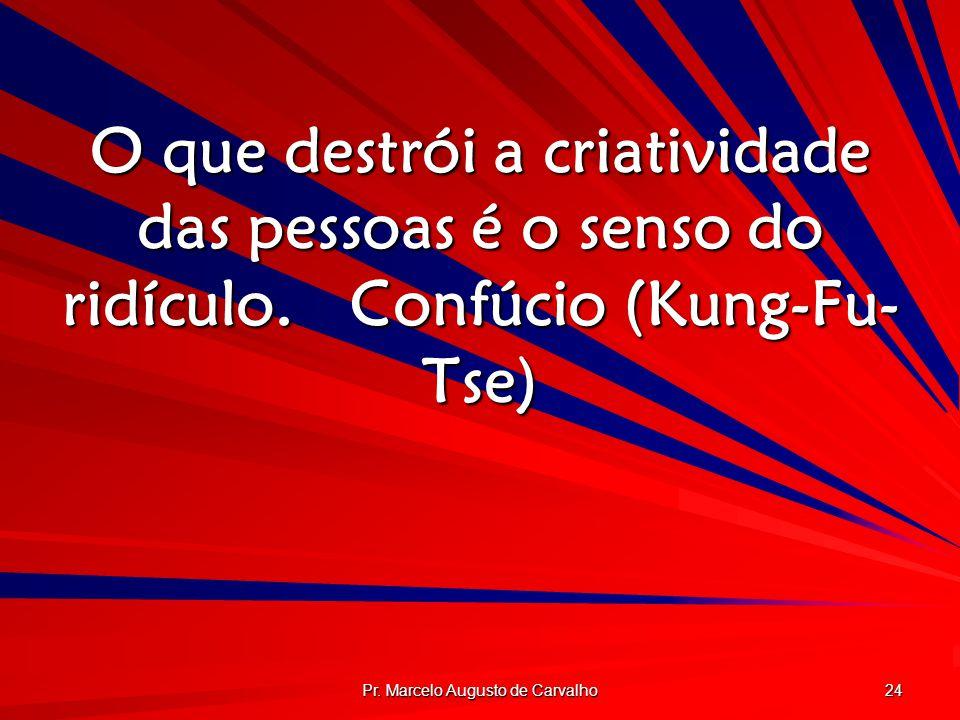 Pr. Marcelo Augusto de Carvalho 24 O que destrói a criatividade das pessoas é o senso do ridículo.Confúcio (Kung-Fu- Tse)