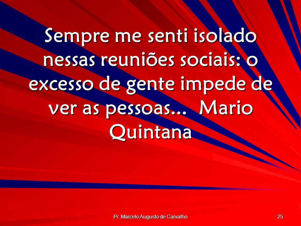 Pr. Marcelo Augusto de Carvalho 25 Sempre me senti isolado nessas reuniões sociais: o excesso de gente impede de ver as pessoas...Mario Quintana