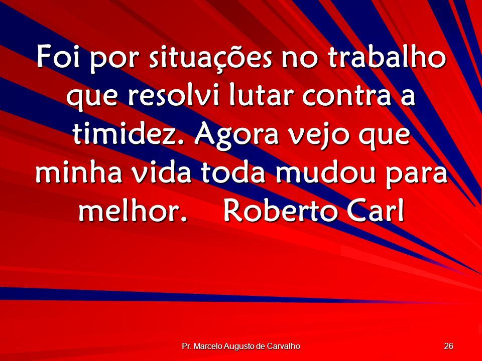 Pr. Marcelo Augusto de Carvalho 26 Foi por situações no trabalho que resolvi lutar contra a timidez. Agora vejo que minha vida toda mudou para melhor.