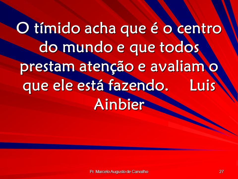 Pr. Marcelo Augusto de Carvalho 27 O tímido acha que é o centro do mundo e que todos prestam atenção e avaliam o que ele está fazendo.Luis Ainbier