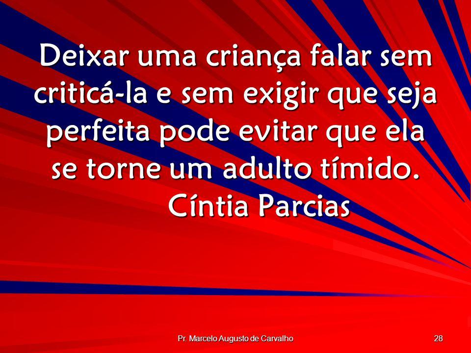 Pr. Marcelo Augusto de Carvalho 28 Deixar uma criança falar sem criticá-la e sem exigir que seja perfeita pode evitar que ela se torne um adulto tímid