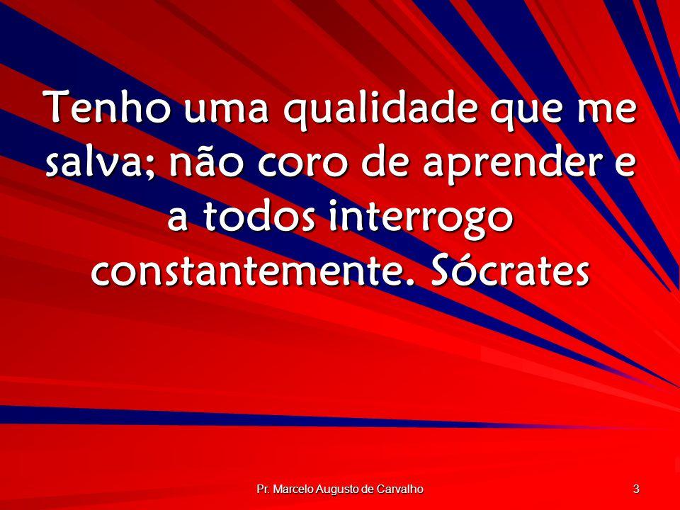 Pr. Marcelo Augusto de Carvalho 3 Tenho uma qualidade que me salva; não coro de aprender e a todos interrogo constantemente.Sócrates
