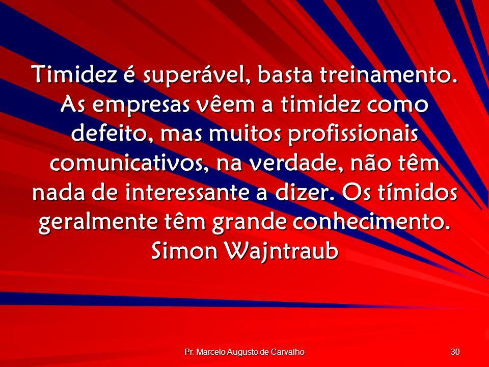Pr. Marcelo Augusto de Carvalho 30 Timidez é superável, basta treinamento. As empresas vêem a timidez como defeito, mas muitos profissionais comunicat