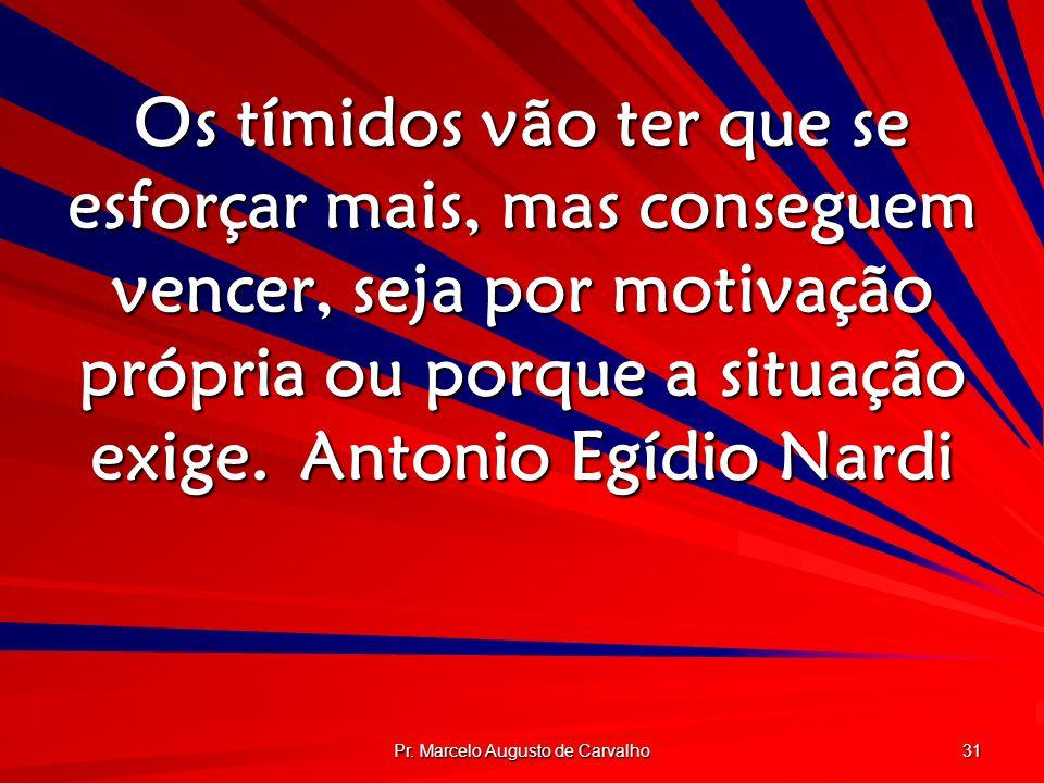 Pr. Marcelo Augusto de Carvalho 31 Os tímidos vão ter que se esforçar mais, mas conseguem vencer, seja por motivação própria ou porque a situação exig