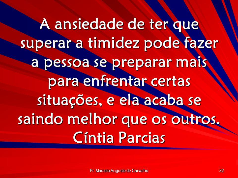 Pr. Marcelo Augusto de Carvalho 32 A ansiedade de ter que superar a timidez pode fazer a pessoa se preparar mais para enfrentar certas situações, e el
