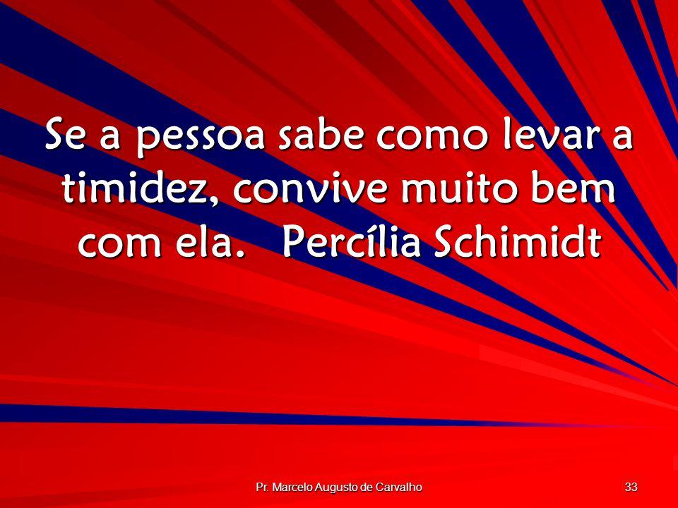 Pr. Marcelo Augusto de Carvalho 33 Se a pessoa sabe como levar a timidez, convive muito bem com ela.Percília Schimidt