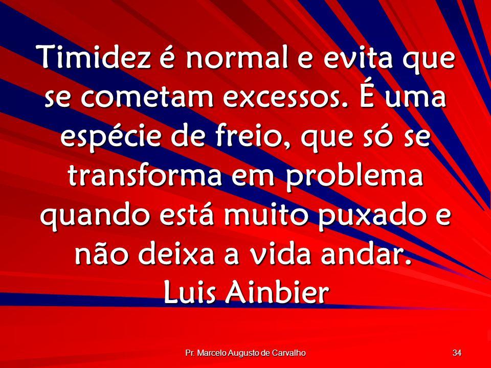 Pr. Marcelo Augusto de Carvalho 34 Timidez é normal e evita que se cometam excessos. É uma espécie de freio, que só se transforma em problema quando e