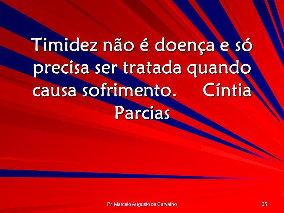 Pr. Marcelo Augusto de Carvalho 35 Timidez não é doença e só precisa ser tratada quando causa sofrimento.Cíntia Parcias