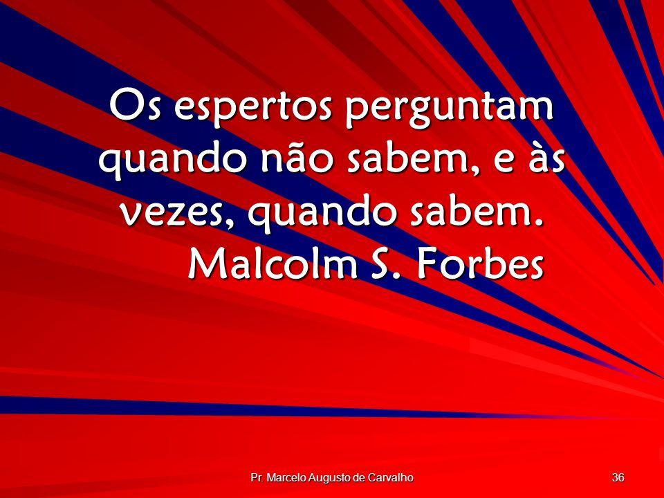 Pr. Marcelo Augusto de Carvalho 36 Os espertos perguntam quando não sabem, e às vezes, quando sabem. Malcolm S. Forbes