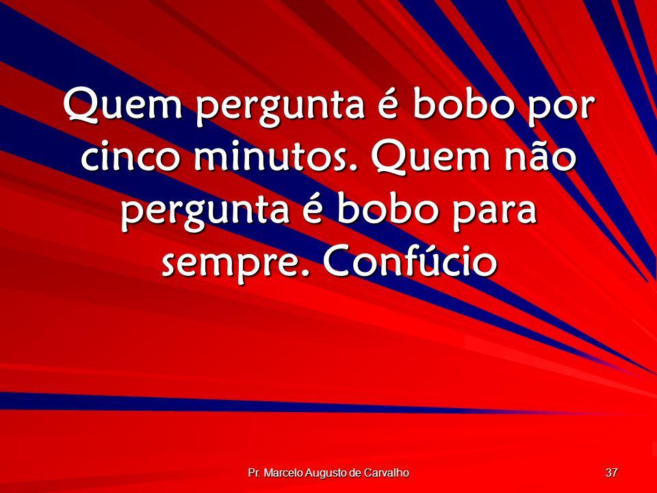 Pr. Marcelo Augusto de Carvalho 37 Quem pergunta é bobo por cinco minutos. Quem não pergunta é bobo para sempre. Confúcio