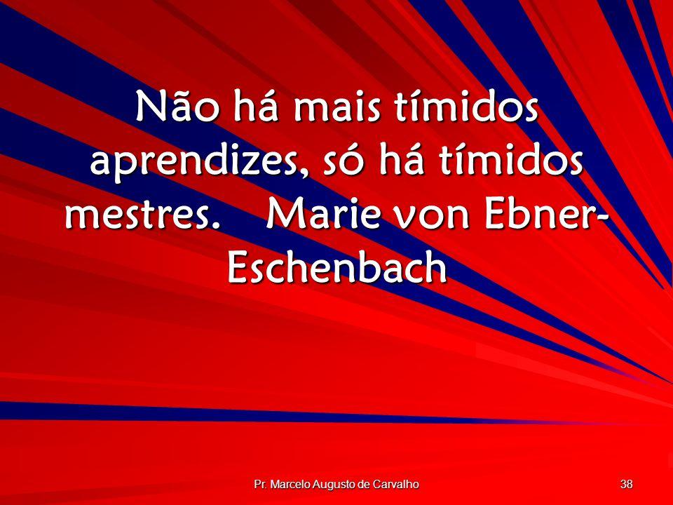 Pr. Marcelo Augusto de Carvalho 38 Não há mais tímidos aprendizes, só há tímidos mestres.Marie von Ebner- Eschenbach