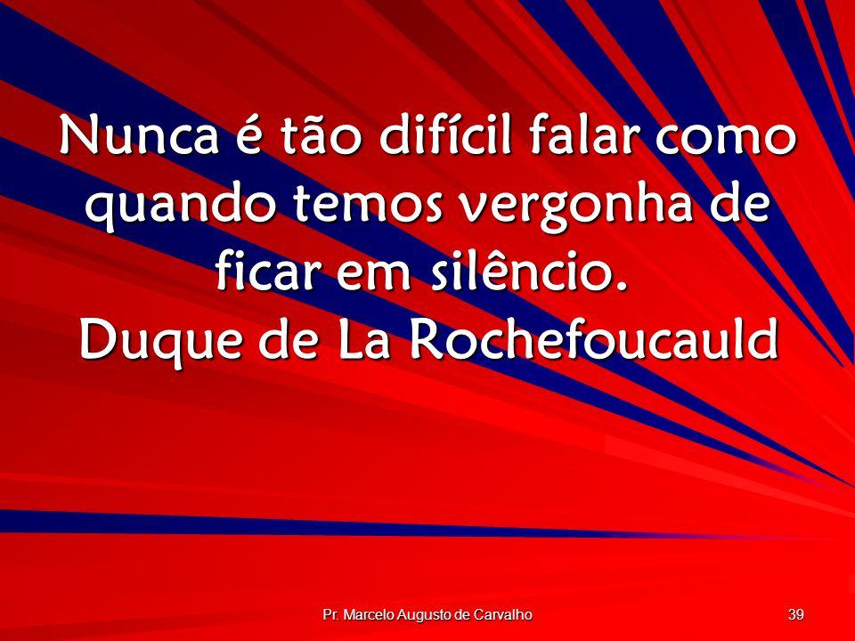 Pr. Marcelo Augusto de Carvalho 39 Nunca é tão difícil falar como quando temos vergonha de ficar em silêncio. Duque de La Rochefoucauld
