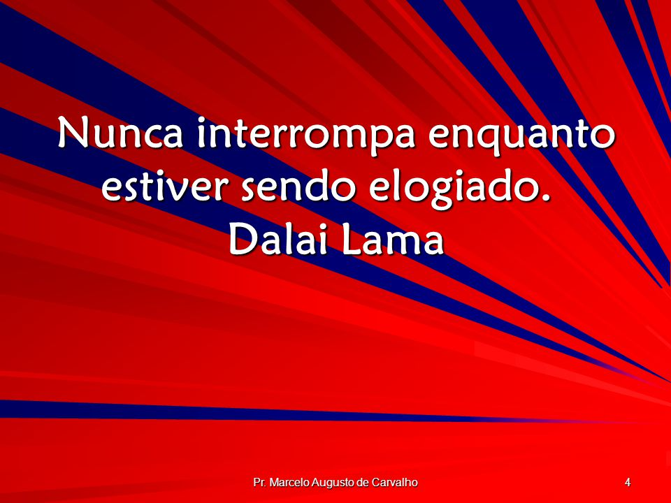 Pr. Marcelo Augusto de Carvalho 4 Nunca interrompa enquanto estiver sendo elogiado. Dalai Lama