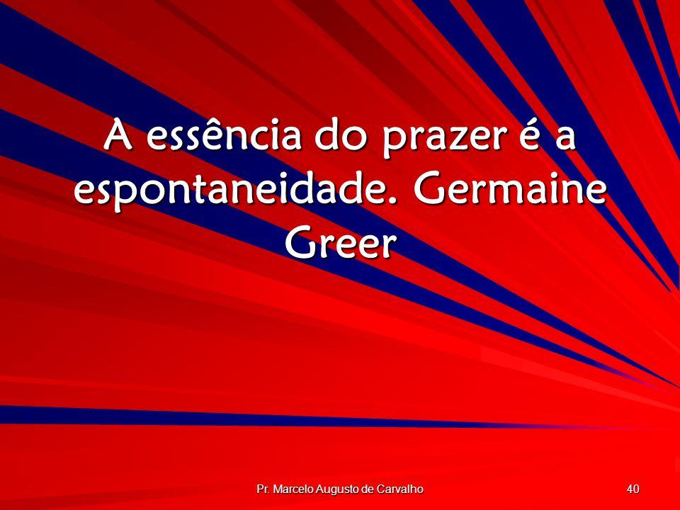Pr. Marcelo Augusto de Carvalho 40 A essência do prazer é a espontaneidade.Germaine Greer