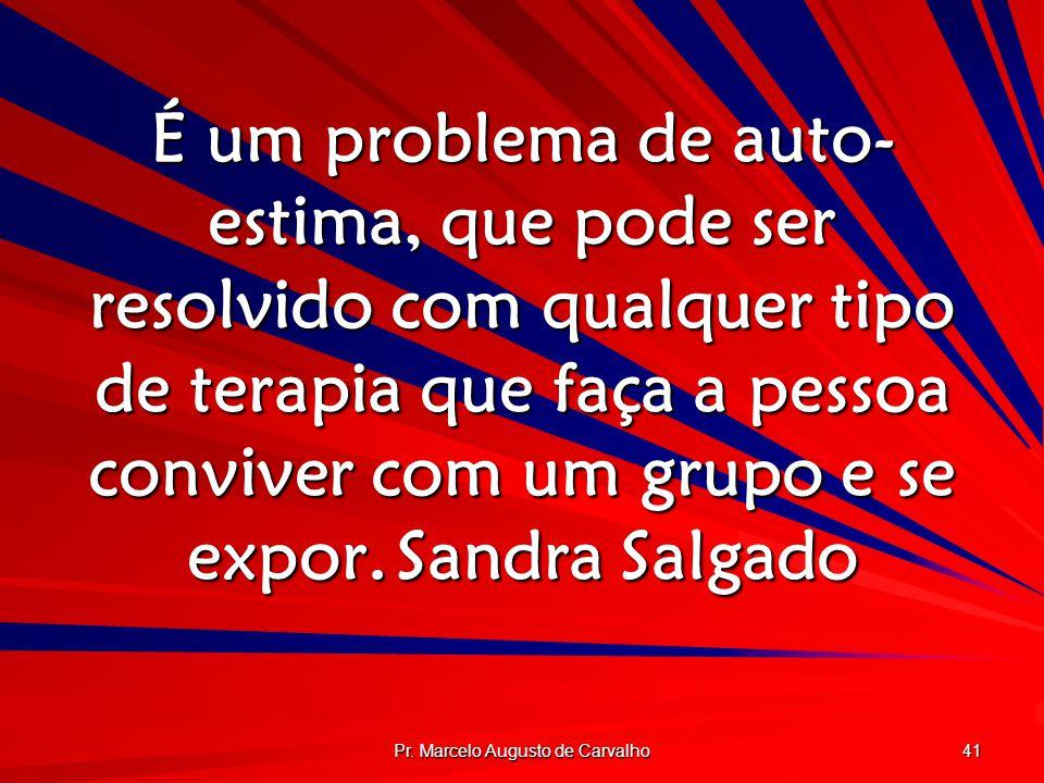 Pr. Marcelo Augusto de Carvalho 41 É um problema de auto- estima, que pode ser resolvido com qualquer tipo de terapia que faça a pessoa conviver com u
