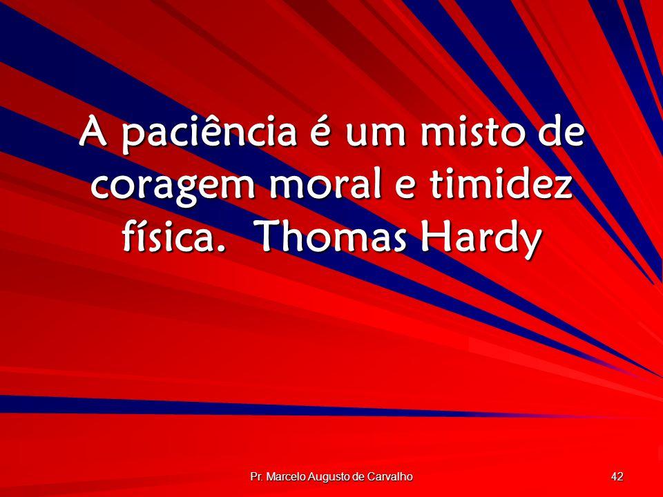 Pr. Marcelo Augusto de Carvalho 42 A paciência é um misto de coragem moral e timidez física.Thomas Hardy