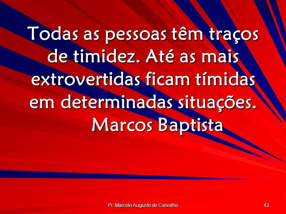 Pr. Marcelo Augusto de Carvalho 43 Todas as pessoas têm traços de timidez. Até as mais extrovertidas ficam tímidas em determinadas situações. Marcos B