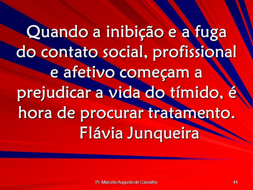 Pr. Marcelo Augusto de Carvalho 44 Quando a inibição e a fuga do contato social, profissional e afetivo começam a prejudicar a vida do tímido, é hora