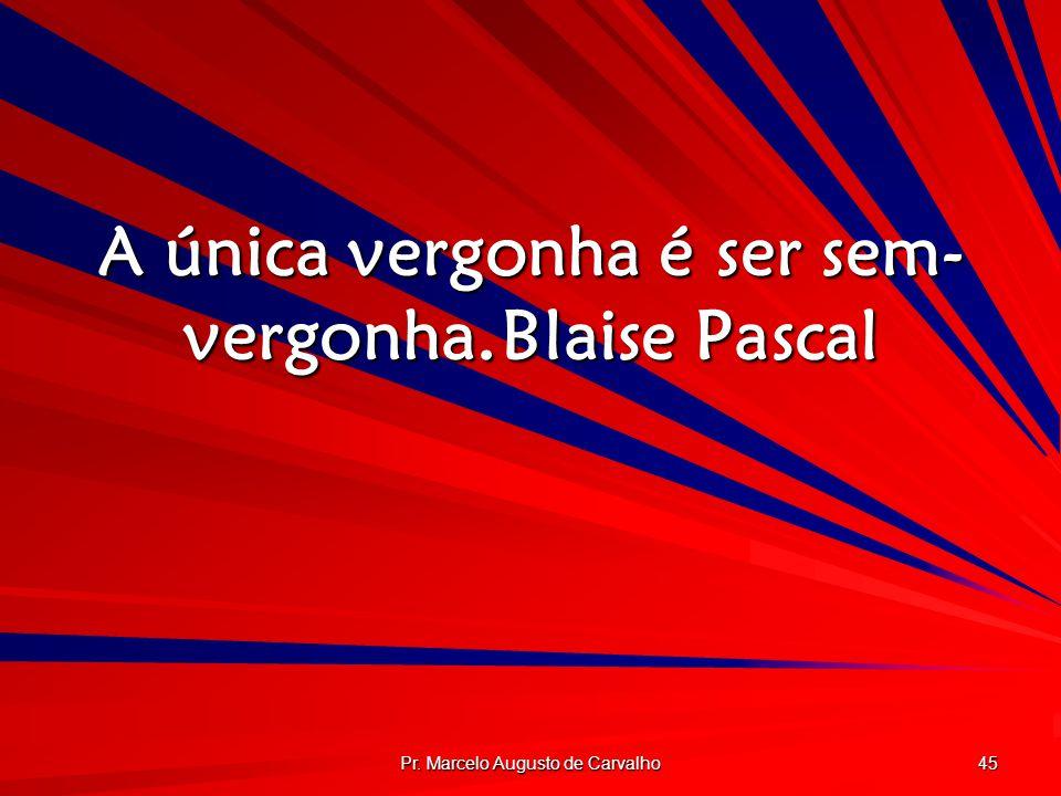 Pr. Marcelo Augusto de Carvalho 45 A única vergonha é ser sem- vergonha.Blaise Pascal
