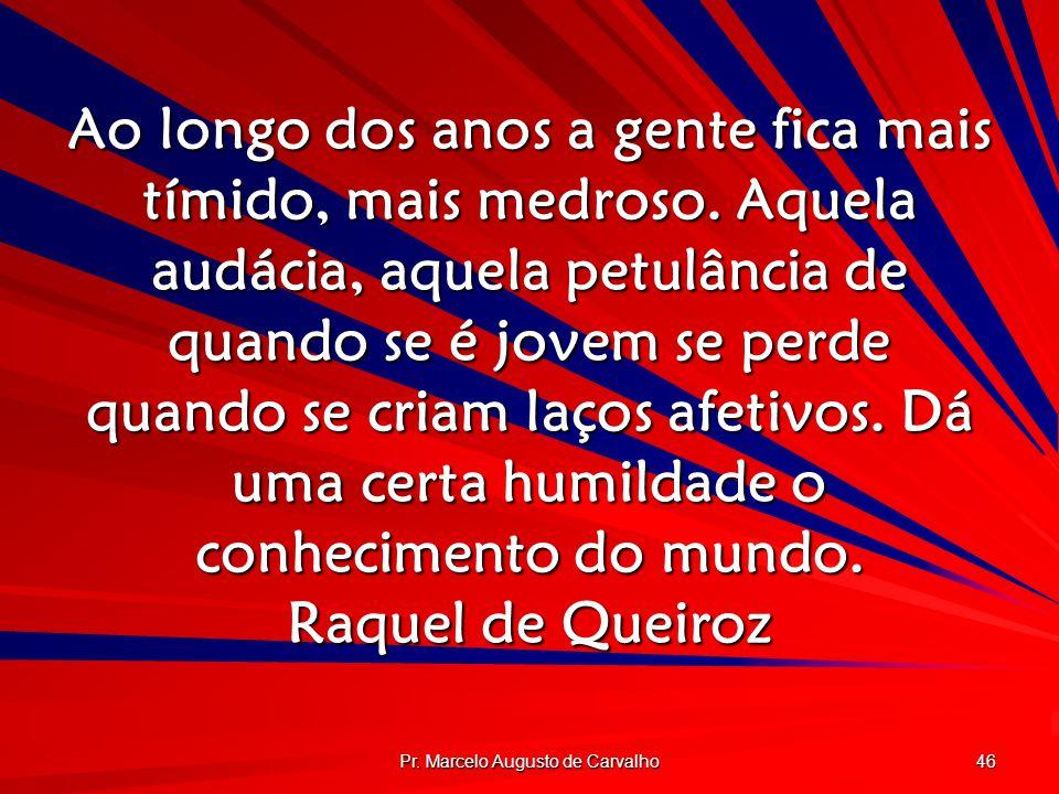 Pr. Marcelo Augusto de Carvalho 46 Ao longo dos anos a gente fica mais tímido, mais medroso. Aquela audácia, aquela petulância de quando se é jovem se