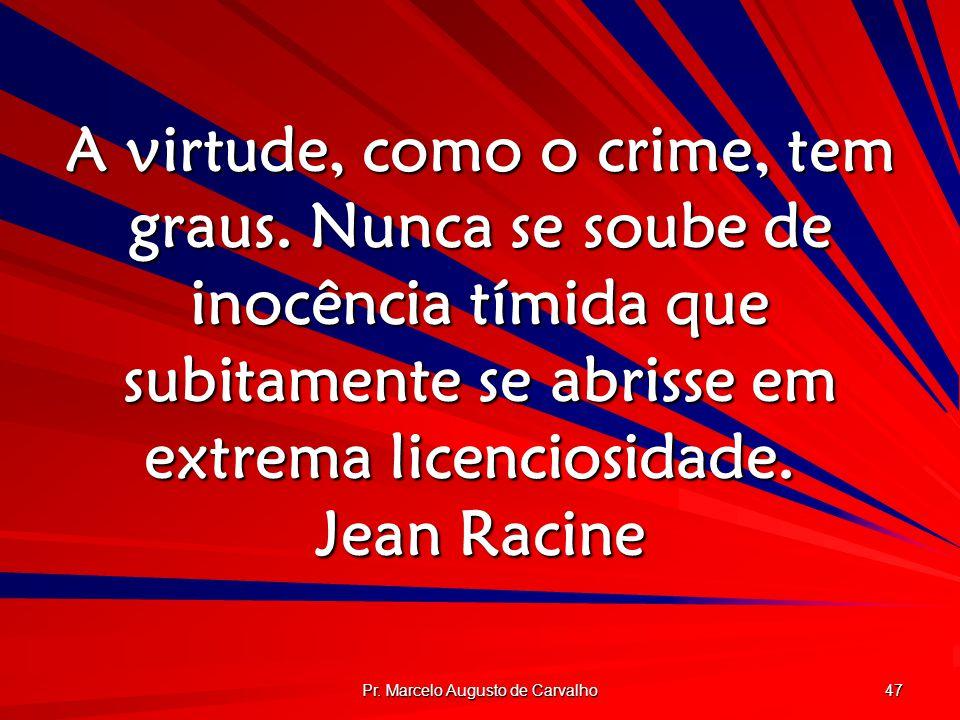Pr. Marcelo Augusto de Carvalho 47 A virtude, como o crime, tem graus. Nunca se soube de inocência tímida que subitamente se abrisse em extrema licenc