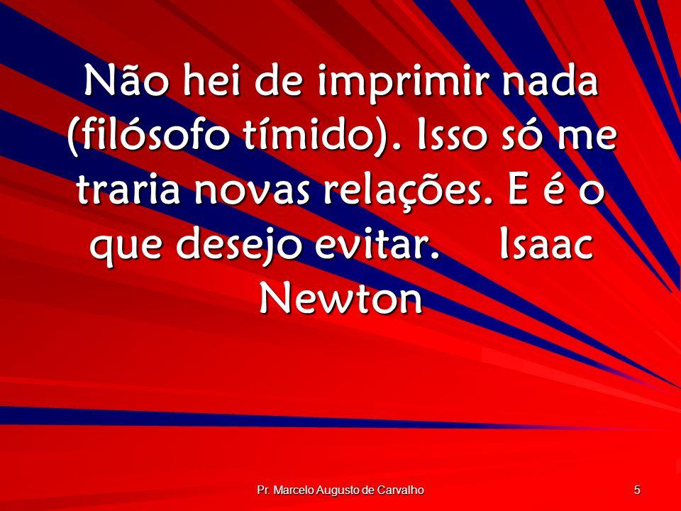 Pr. Marcelo Augusto de Carvalho 5 Não hei de imprimir nada (filósofo tímido). Isso só me traria novas relações. E é o que desejo evitar.Isaac Newton