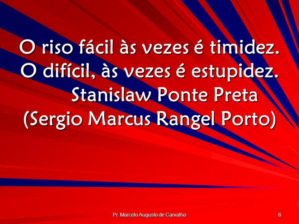 Pr. Marcelo Augusto de Carvalho 6 O riso fácil às vezes é timidez. O difícil, às vezes é estupidez. Stanislaw Ponte Preta (Sergio Marcus Rangel Porto)