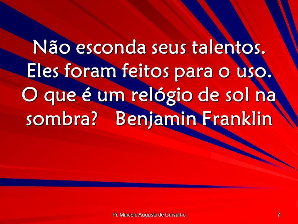 Pr. Marcelo Augusto de Carvalho 7 Não esconda seus talentos. Eles foram feitos para o uso. O que é um relógio de sol na sombra?Benjamin Franklin