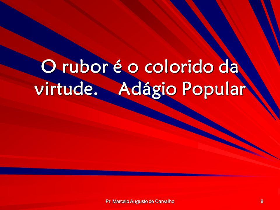 Pr. Marcelo Augusto de Carvalho 8 O rubor é o colorido da virtude.Adágio Popular