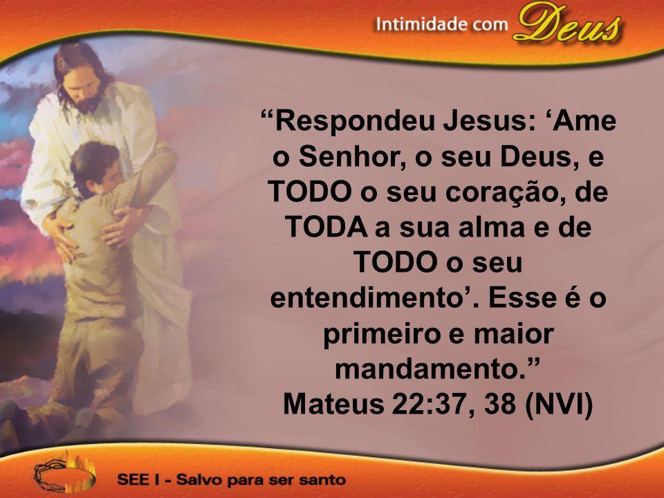 Respondeu Jesus: Ame o Senhor, o seu Deus, e TODO o seu coração, de TODA a sua alma e de TODO o seu entendimento. Esse é o primeiro e maior mandamento