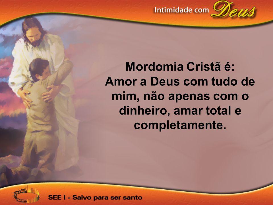 Mordomia Cristã é: Amor a Deus com tudo de mim, não apenas com o dinheiro, amar total e completamente.